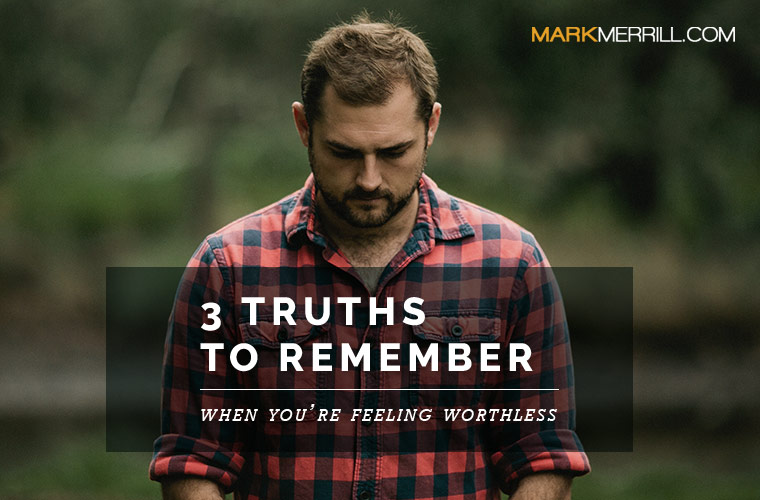 3 Truths to Remember When Youre Feeling Worthless