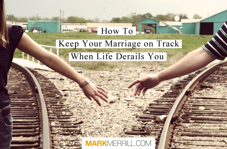 How to Keep Your Marriage on Track When Life Derails You