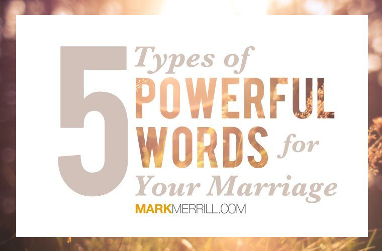5 Types of Powerful Words for Your Marriage - Mark Merrill's