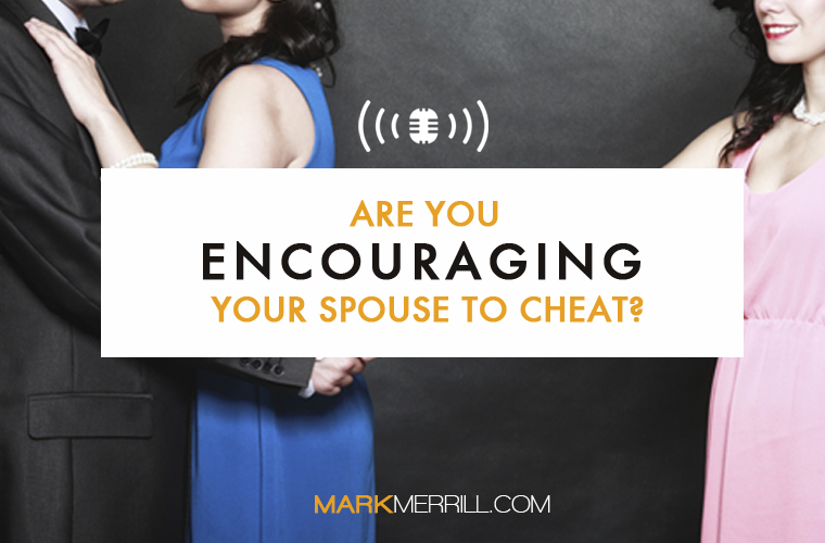 Are You Encouraging Your Spouse to Cheat?