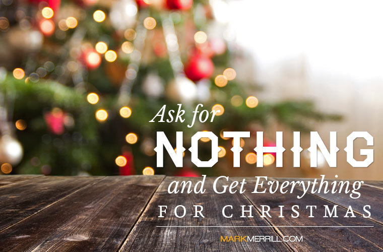 Ask For Nothing And Get Everything For Christmas Mark