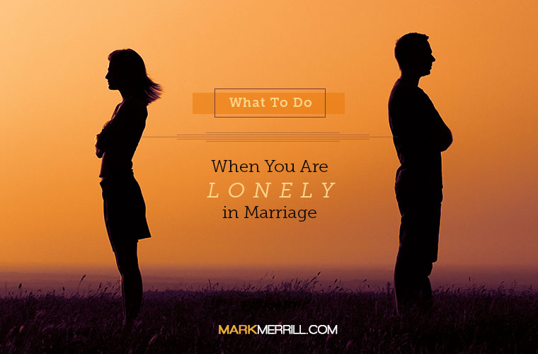 What to Do When You Are Lonely in Marriage - Mark Merrill's Blog